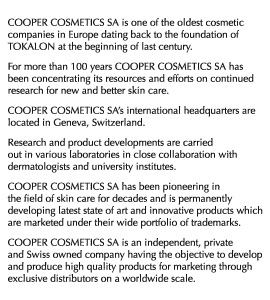 COOPER COSMETIC SA is one of the oldest cosmetic companies in Europe dating back to the foundation of TOKALON at the beginning of last century. For more than 100 years COOPER COSMETICS SA has been concentrating its resources and efforts on continued research for new and better skin care. COOPER COSMETICS SA's international headquarters are located in Geneva, Switzerland. Research and product developments are carried out in various laboratories in close collaboration with dermatologists and university institutes. COOPER COSMETICS SA has been pioneering in the field of skin care for decades and is permanently developing latest state of art and innovative products which are marketed under their wide portfolio of trademarks. COOPER COSMETICS SA is an independent, private and Swiss owned company having the objective to develop and produce high quality products for marketing through exclusive distributors on a worldwide scale.